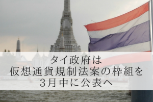 タイ政府は3月中に仮想通貨規制法案の枠組を公表へ